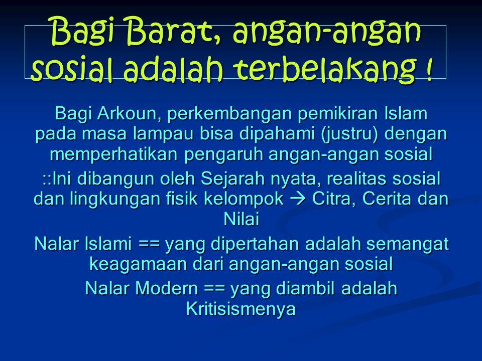 Bagi Barat, angan-angan sosial adalah terbelakang ! Bagi Arkoun, perkembangan pemikiran Islam pada masa lampau bisa dipahami (justru) dengan memperhat