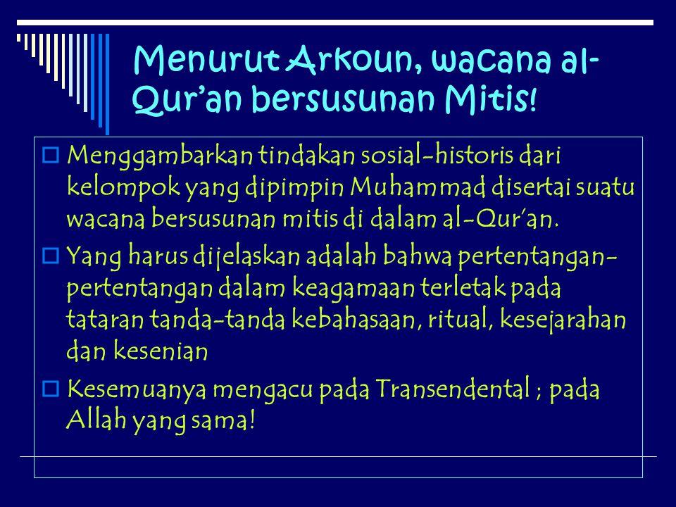 Menurut Arkoun, wacana al- Qur'an bersusunan Mitis! MMenggambarkan tindakan sosial-historis dari kelompok yang dipimpin Muhammad disertai suatu waca