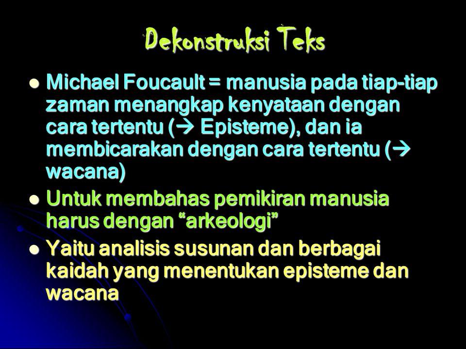 Dekonstruksi Teks Michael Foucault = manusia pada tiap-tiap zaman menangkap kenyataan dengan cara tertentu ( Episteme), dan ia membicarakan dengan ca