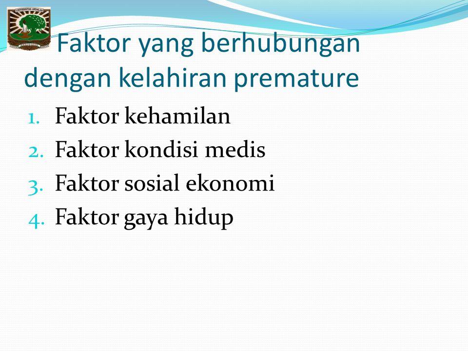 Faktor yang berhubungan dengan kelahiran premature 1. Faktor kehamilan 2. Faktor kondisi medis 3. Faktor sosial ekonomi 4. Faktor gaya hidup