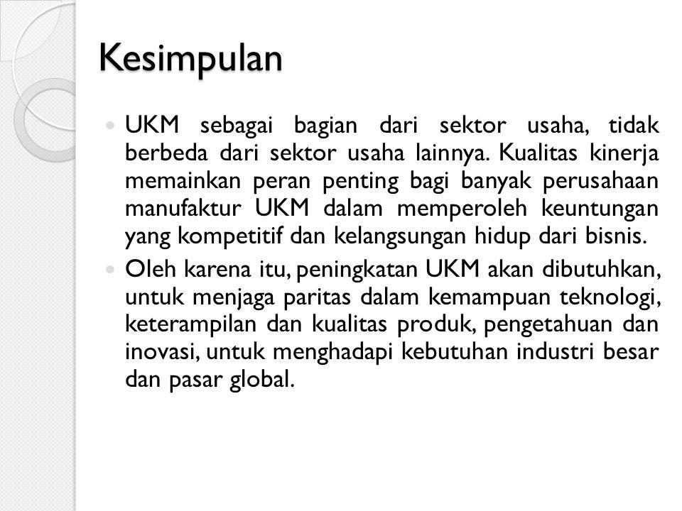 Kesimpulan UKM sebagai bagian dari sektor usaha, tidak berbeda dari sektor usaha lainnya. Kualitas kinerja memainkan peran penting bagi banyak perusah
