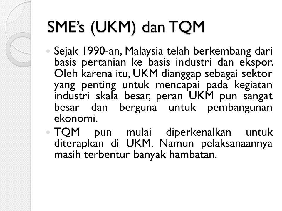 SME's (UKM) dan TQM Sejak 1990-an, Malaysia telah berkembang dari basis pertanian ke basis industri dan ekspor. Oleh karena itu, UKM dianggap sebagai