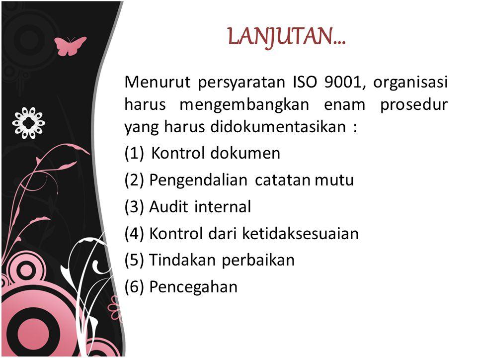 LANJUTAN… Menurut persyaratan ISO 9001, organisasi harus mengembangkan enam prosedur yang harus didokumentasikan : (1)Kontrol dokumen (2) Pengendalian