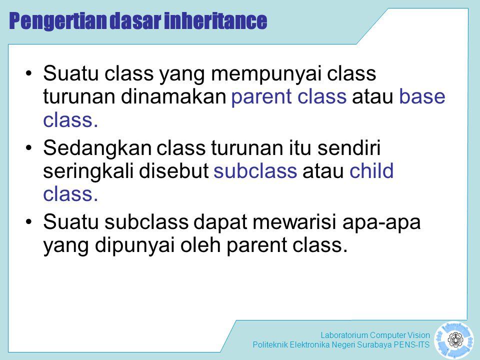 Laboratorium Computer Vision Politeknik Elektronika Negeri Surabaya PENS-ITS Pengertian dasar inheritance Karena suatu subclass dapat mewarisi apa-apa yang dipunyai oleh parent class-nya, maka member dari suatu subclass adalah terdiri dari apa-apa yang ia punyai dan juga apa-apa yang ia warisi dari class parent-nya.