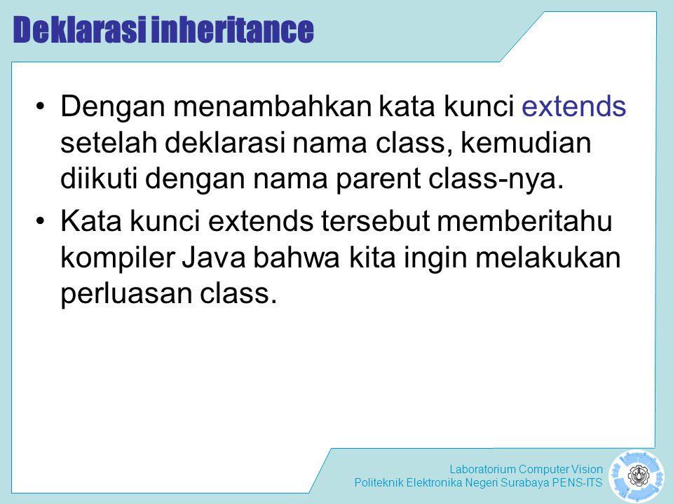 Laboratorium Computer Vision Politeknik Elektronika Negeri Surabaya PENS-ITS Deklarasi inheritance public class B extends A { … }