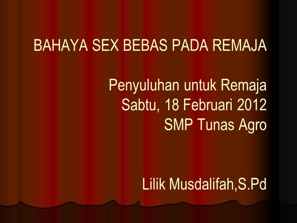 BAHAYA SEX BEBAS PADA REMAJA Penyuluhan untuk Remaja Sabtu, 18 Februari 2012 SMP Tunas Agro Lilik Musdalifah,S.Pd