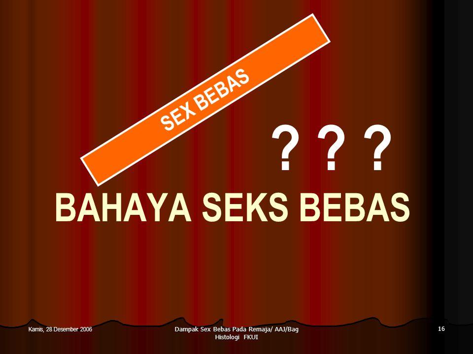Dampak Sex Bebas Pada Remaja/ AAJ/Bag Histologi FKUI 16 Kamis, 28 Desember 2006 BAHAYA SEKS BEBAS ? ? ? SEX BEBAS
