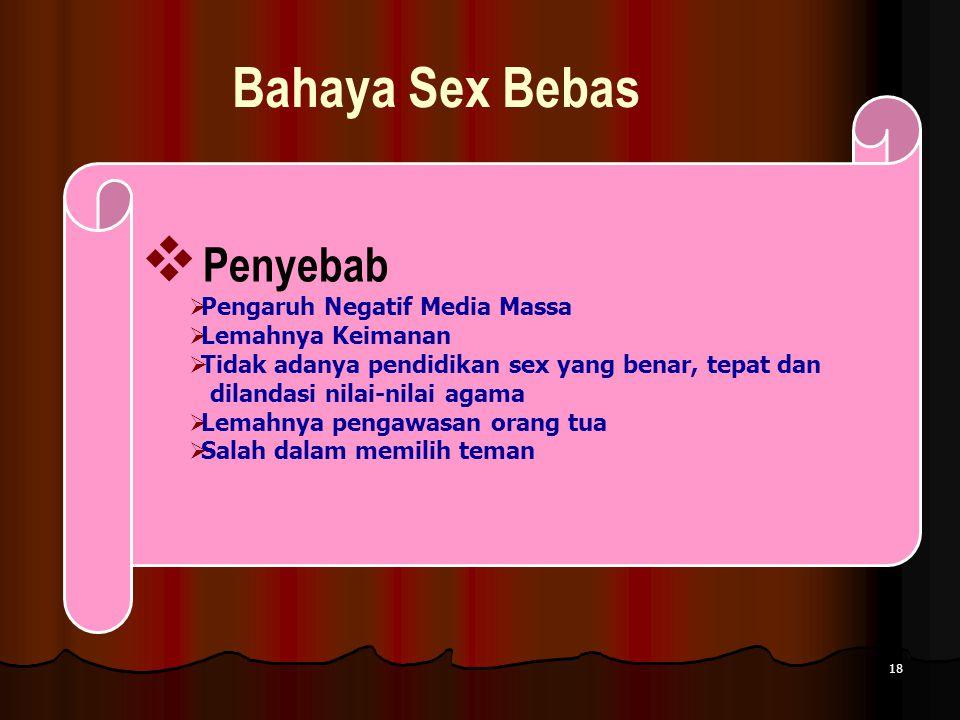 18 Bahaya Sex Bebas  Penyebab  Pengaruh Negatif Media Massa  Lemahnya Keimanan  Tidak adanya pendidikan sex yang benar, tepat dan dilandasi nilai-