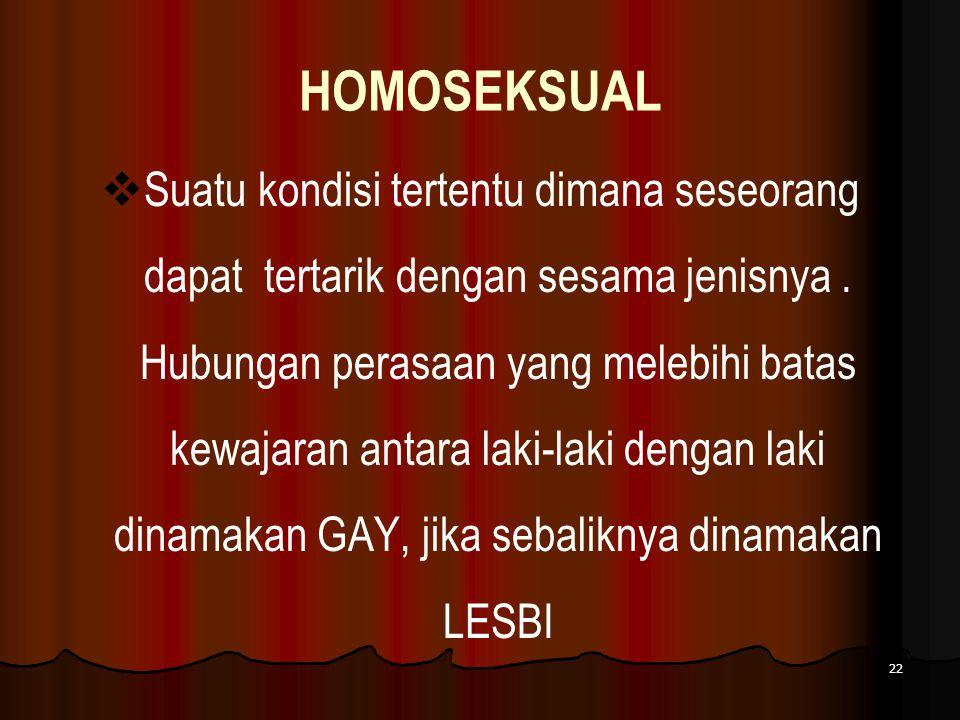 HOMOSEKSUAL  Suatu kondisi tertentu dimana seseorang dapat tertarik dengan sesama jenisnya. Hubungan perasaan yang melebihi batas kewajaran antara la