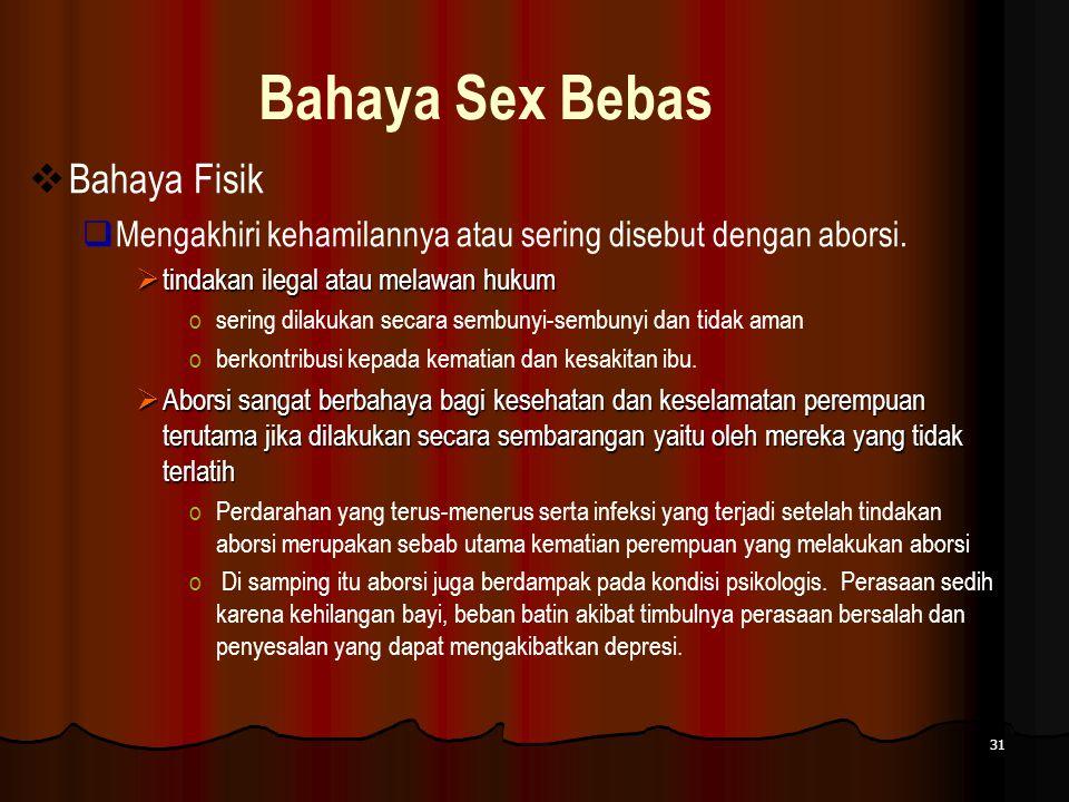 31 Bahaya Sex Bebas  Bahaya Fisik  Mengakhiri kehamilannya atau sering disebut dengan aborsi.  tindakan ilegal atau melawan hukum osering dilakukan