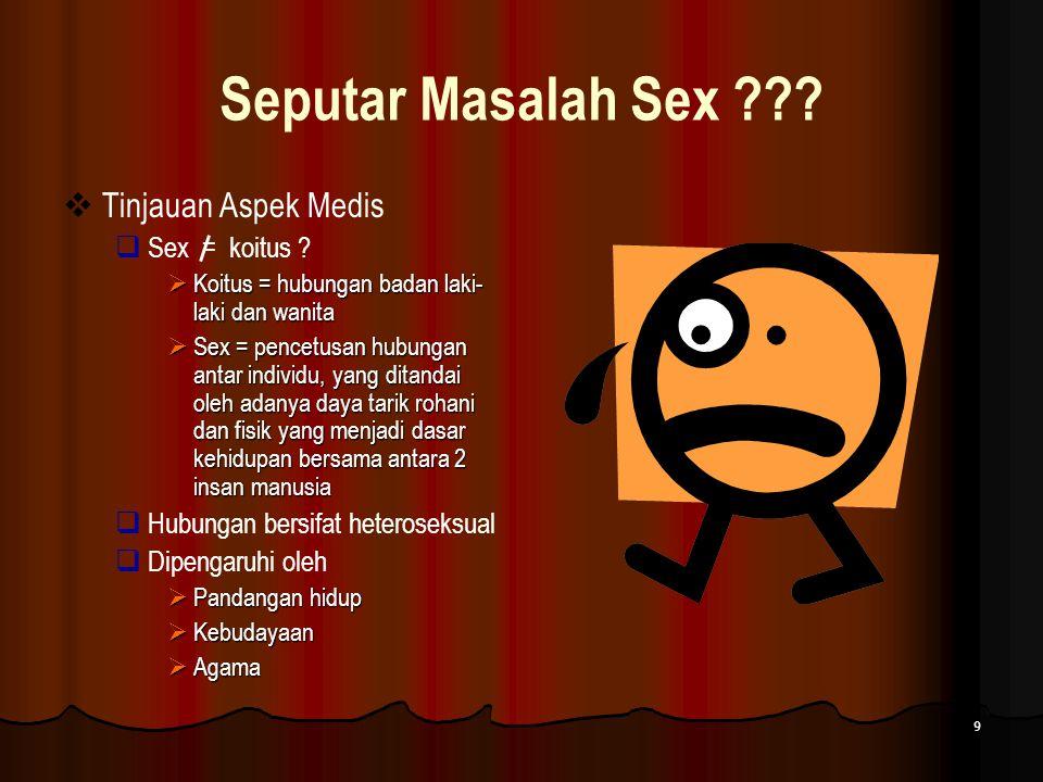 9 Seputar Masalah Sex ???  Tinjauan Aspek Medis  Sex = koitus ?  Koitus = hubungan badan laki- laki dan wanita  Sex = pencetusan hubungan antar in