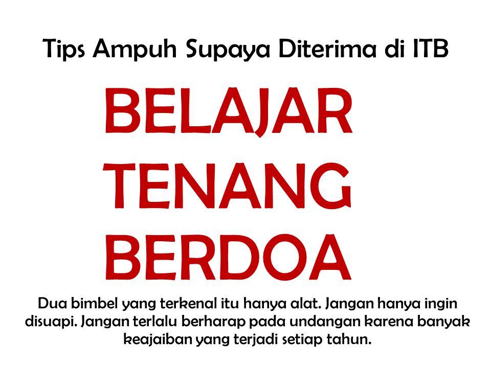 Tips Ampuh Supaya Diterima di ITB BELAJAR Dua bimbel yang terkenal itu hanya alat. Jangan hanya ingin disuapi. Jangan terlalu berharap pada undangan k
