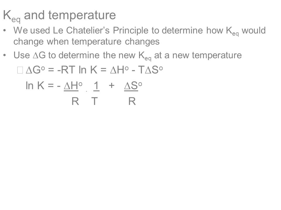 K eq and temperature We used Le Chatelier's Principle to determine how K eq would change when temperature changes Use  G to determine the new K eq at a new temperature –  G o = -RT ln K =  H o - T  S o ln K = -  H o.