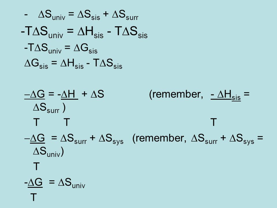 -  S univ =  S sis +  S surr -T  S univ =  H sis - T  S sis -T  S univ =  G sis  G sis =  H sis - T  S sis  G = -  H +  S(remember, -  H sis =  S surr ) T T T  G =  S surr +  S sys (remember,  S surr +  S sys =  S univ ) T -  G =  S univ T
