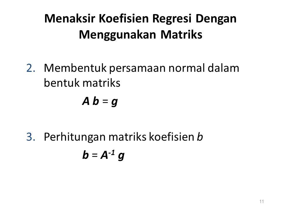 Menaksir Koefisien Regresi Dengan Menggunakan Matriks 2.Membentuk persamaan normal dalam bentuk matriks A b = g 3.Perhitungan matriks koefisien b b =