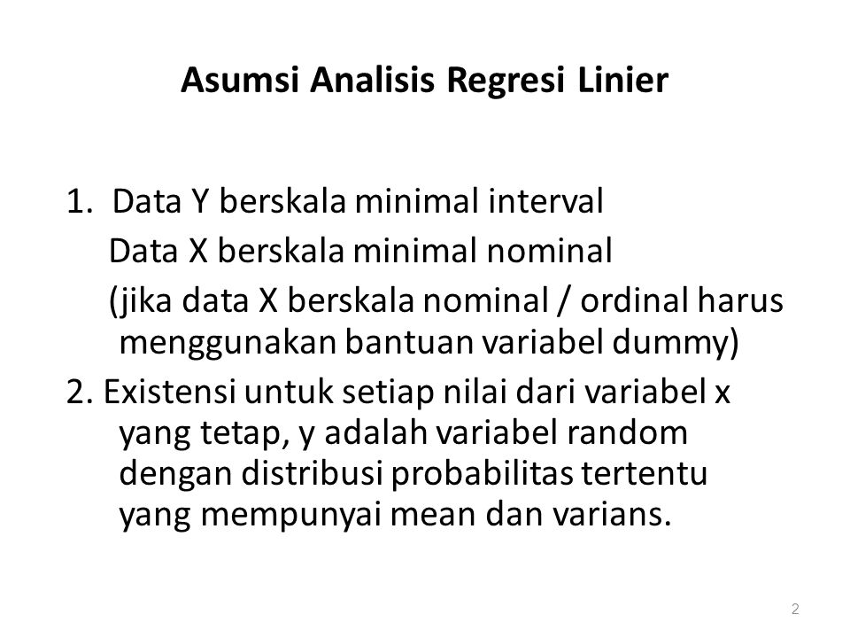 Asumsi Analisis Regresi Linier 1. Data Y berskala minimal interval Data X berskala minimal nominal (jika data X berskala nominal / ordinal harus mengg