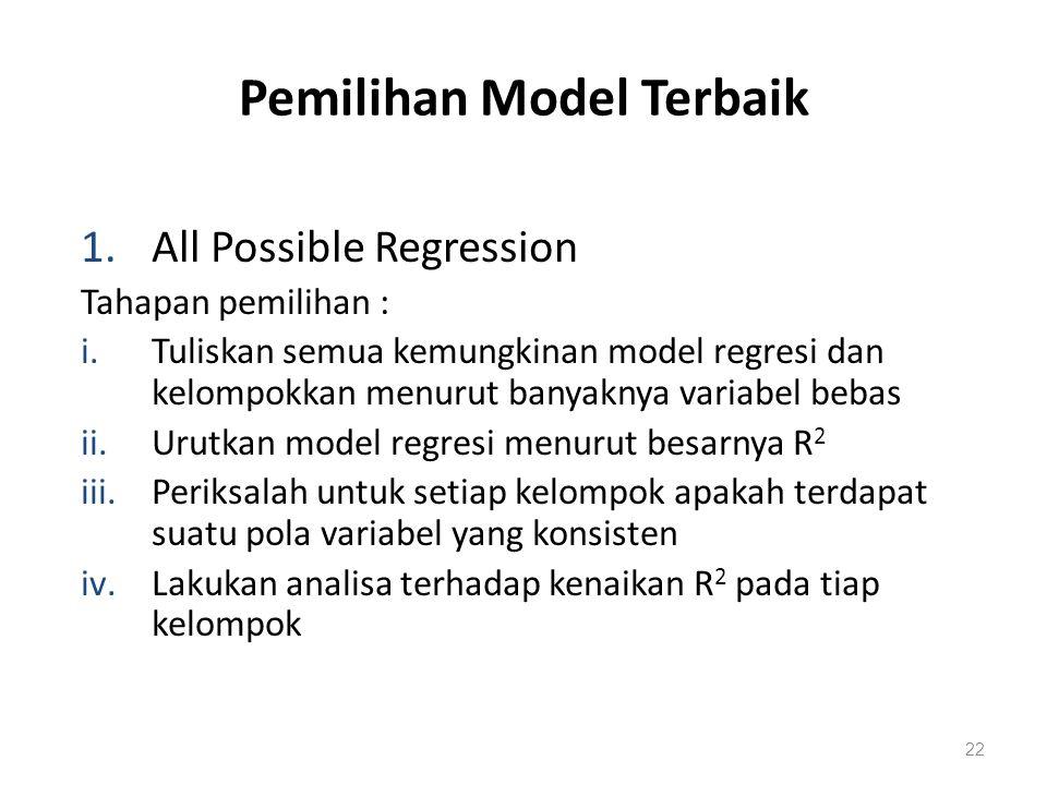 Pemilihan Model Terbaik 1.All Possible Regression Tahapan pemilihan : i.Tuliskan semua kemungkinan model regresi dan kelompokkan menurut banyaknya variabel bebas ii.Urutkan model regresi menurut besarnya R 2 iii.Periksalah untuk setiap kelompok apakah terdapat suatu pola variabel yang konsisten iv.Lakukan analisa terhadap kenaikan R 2 pada tiap kelompok 22