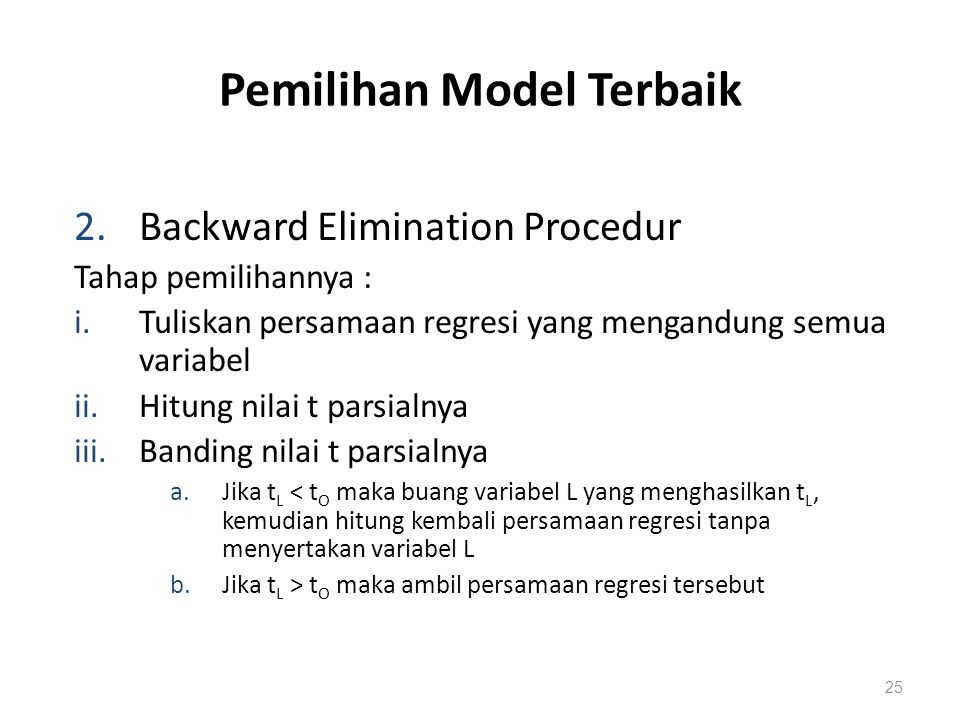 Pemilihan Model Terbaik 2.Backward Elimination Procedur Tahap pemilihannya : i.Tuliskan persamaan regresi yang mengandung semua variabel ii.Hitung nilai t parsialnya iii.Banding nilai t parsialnya a.Jika t L < t O maka buang variabel L yang menghasilkan t L, kemudian hitung kembali persamaan regresi tanpa menyertakan variabel L b.Jika t L > t O maka ambil persamaan regresi tersebut 25