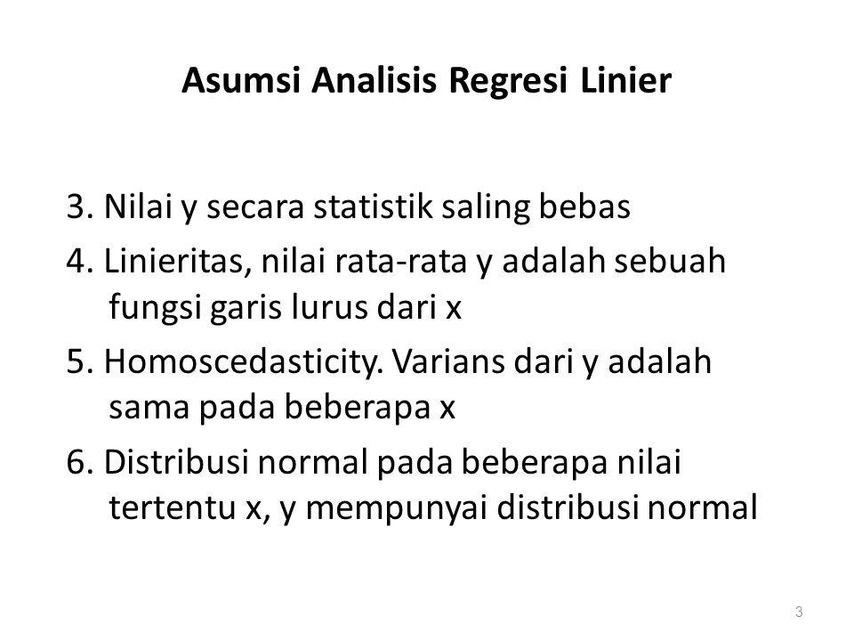 Asumsi Analisis Regresi Linier 3. Nilai y secara statistik saling bebas 4. Linieritas, nilai rata-rata y adalah sebuah fungsi garis lurus dari x 5. Ho