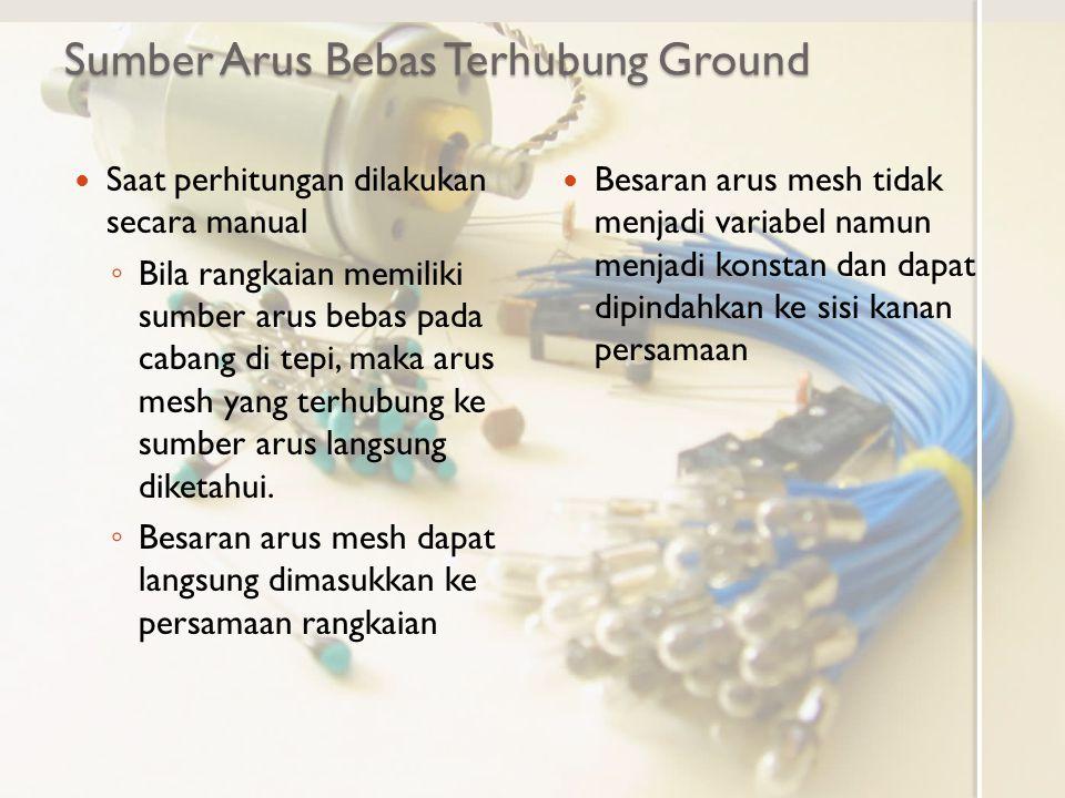 Sumber Arus Bebas Terhubung Ground Saat perhitungan dilakukan secara manual ◦ Bila rangkaian memiliki sumber arus bebas pada cabang di tepi, maka arus