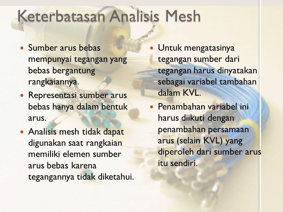 Keterbatasan Analisis Mesh Sumber arus bebas mempunyai tegangan yang bebas bergantung rangkaiannya. Representasi sumber arus bebas hanya dalam bentuk