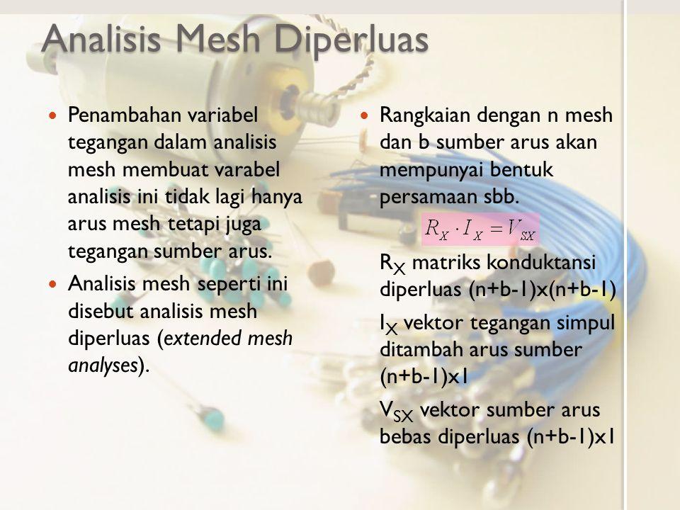 Analisis Mesh Diperluas Penambahan variabel tegangan dalam analisis mesh membuat varabel analisis ini tidak lagi hanya arus mesh tetapi juga tegangan