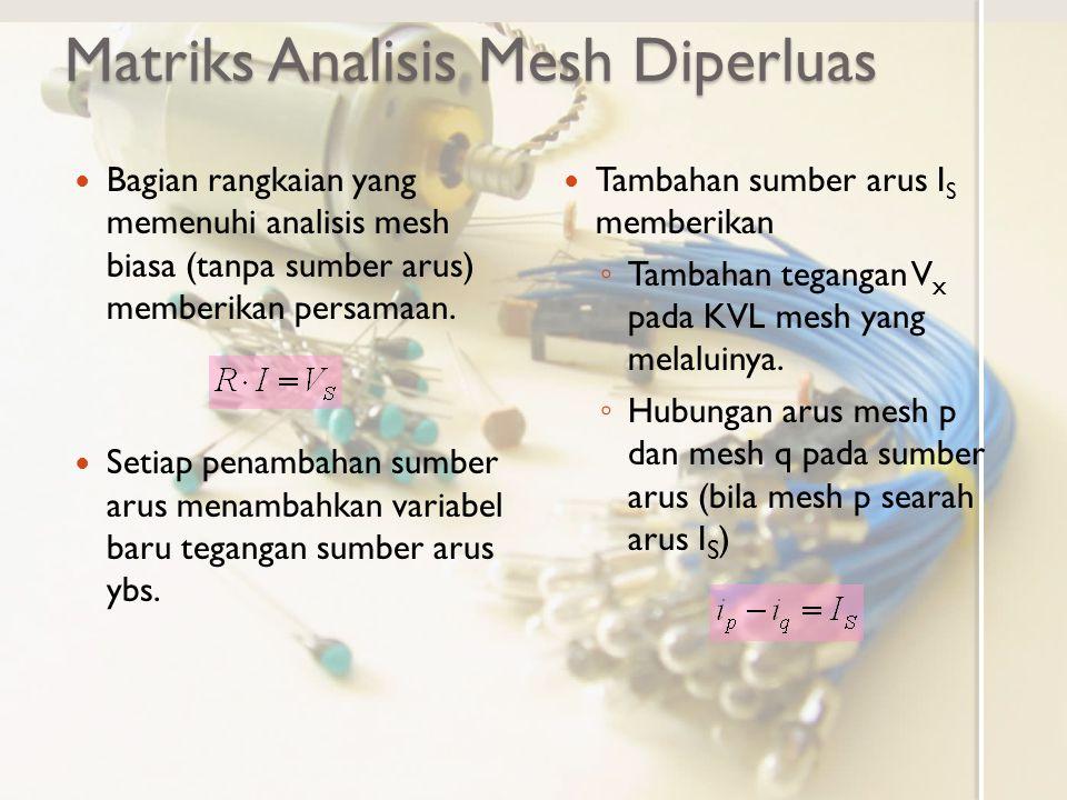 Matriks Analisis Mesh Diperluas Bagian rangkaian yang memenuhi analisis mesh biasa (tanpa sumber arus) memberikan persamaan. Setiap penambahan sumber