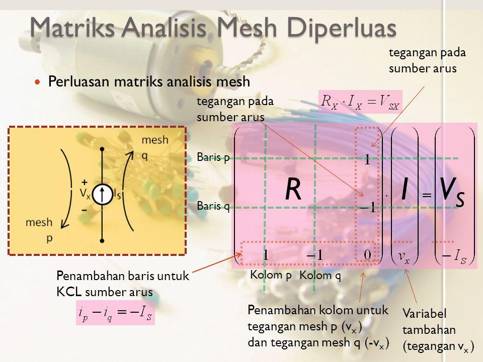 Matriks Analisis Mesh Diperluas Perluasan matriks analisis mesh RIVSVS Baris p Baris q Kolom p Kolom q Penambahan baris untuk KCL sumber arus Penambahan kolom untuk tegangan mesh p (v x ) dan tegangan mesh q (-v x ) Variabel tambahan (tegangan v x ) tegangan pada sumber arus