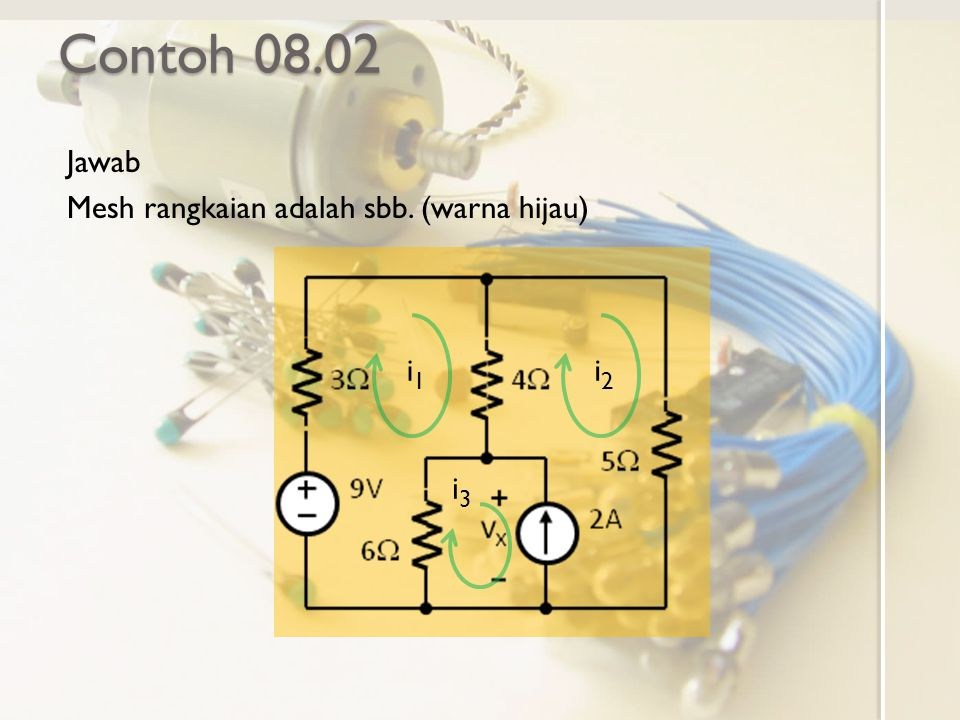Contoh 08.02 Jawab Mesh rangkaian adalah sbb. (warna hijau) i1i1 i2i2 i3i3