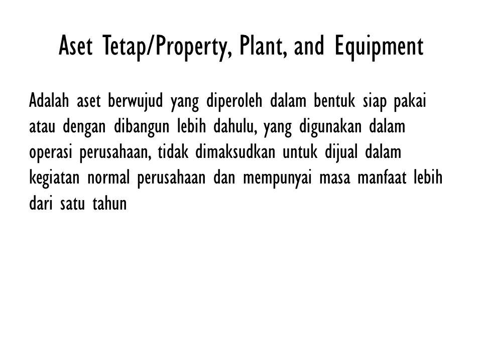 Aset Tetap/Property, Plant, and Equipment Adalah aset berwujud yang diperoleh dalam bentuk siap pakai atau dengan dibangun lebih dahulu, yang digunakan dalam operasi perusahaan, tidak dimaksudkan untuk dijual dalam kegiatan normal perusahaan dan mempunyai masa manfaat lebih dari satu tahun