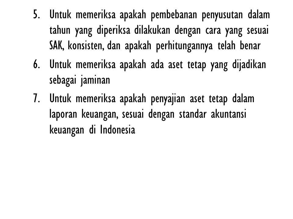 5.Untuk memeriksa apakah pembebanan penyusutan dalam tahun yang diperiksa dilakukan dengan cara yang sesuai SAK, konsisten, dan apakah perhitungannya telah benar 6.Untuk memeriksa apakah ada aset tetap yang dijadikan sebagai jaminan 7.Untuk memeriksa apakah penyajian aset tetap dalam laporan keuangan, sesuai dengan standar akuntansi keuangan di Indonesia
