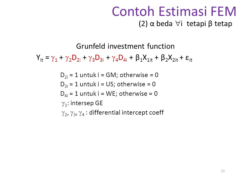 Contoh Estimasi FEM Grunfeld investment function Y it =  1 +  2 D 2i +  3 D 3i +  4 D 4i + β 1 X 1it + β 2 X 2it + ε it D 2i = 1 untuk i = GM; otherwise = 0 D 3i = 1 untuk i = US; otherwise = 0 D 4i = 1 untuk i = WE; otherwise = 0  1 : intersep GE  2,  3,  4 : differential intercept coeff 12 (2) α beda  i tetapi β tetap