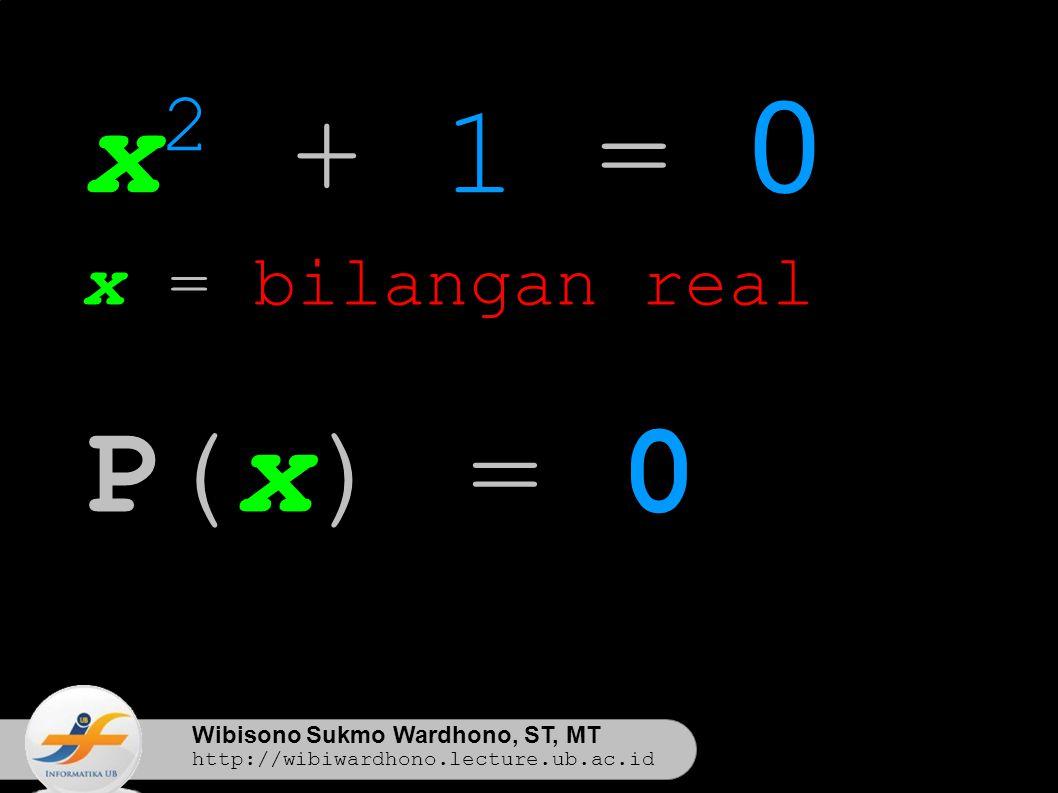 Wibisono Sukmo Wardhono, ST, MT http://wibiwardhono.lecture.ub.ac.id x 2 + 1 = 0 x = bilangan real P(x) = 0