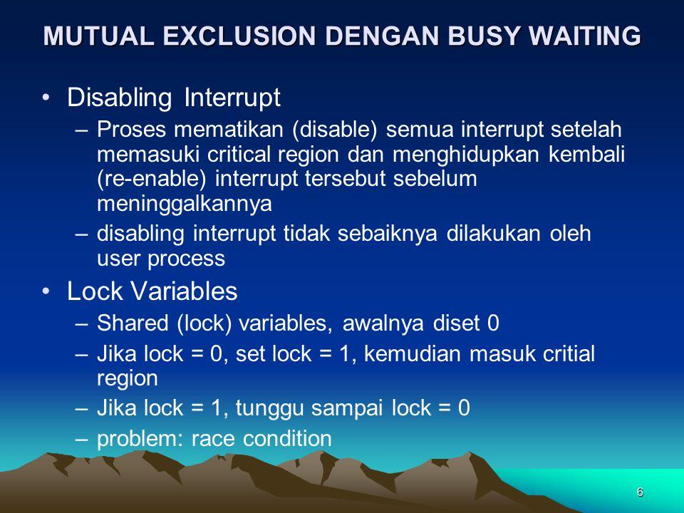 6 MUTUAL EXCLUSION DENGAN BUSY WAITING Disabling Interrupt –Proses mematikan (disable) semua interrupt setelah memasuki critical region dan menghidupk