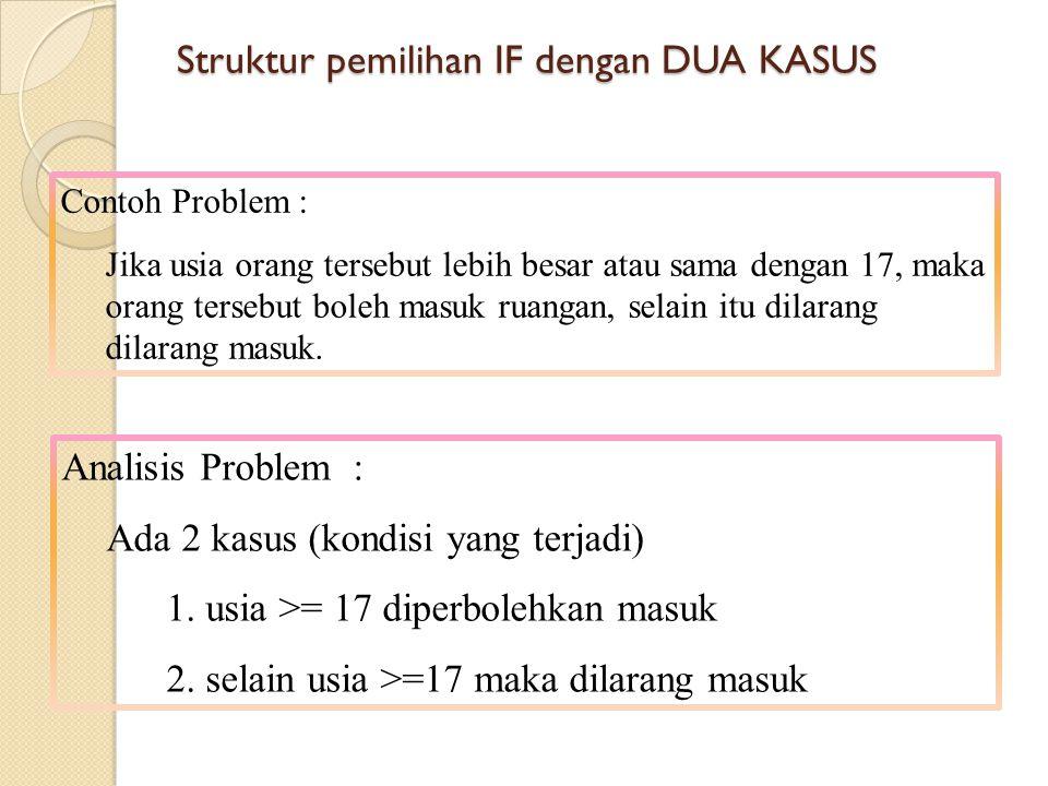 Struktur pemilihan IF dengan DUA KASUS Analisis Problem : Ada 2 kasus (kondisi yang terjadi) 1. usia >= 17 diperbolehkan masuk 2. selain usia >=17 mak