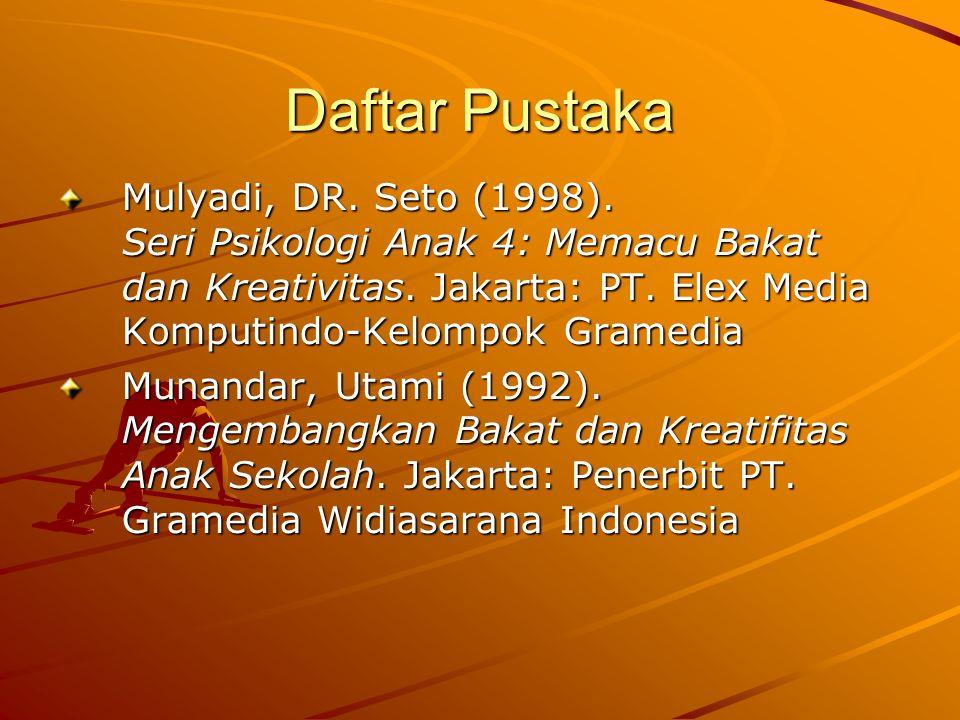 Daftar Pustaka Mulyadi, DR. Seto (1998). Seri Psikologi Anak 4: Memacu Bakat dan Kreativitas.
