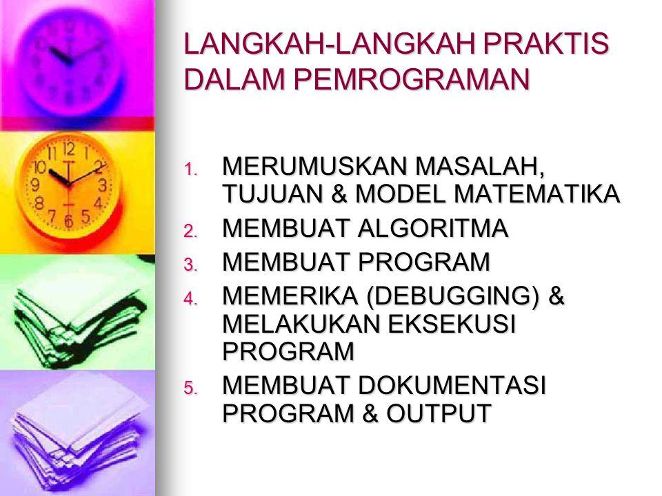 LANGKAH-LANGKAH PRAKTIS DALAM PEMROGRAMAN 1. MERUMUSKAN MASALAH, TUJUAN & MODEL MATEMATIKA 2. MEMBUAT ALGORITMA 3. MEMBUAT PROGRAM 4. MEMERIKA (DEBUGG