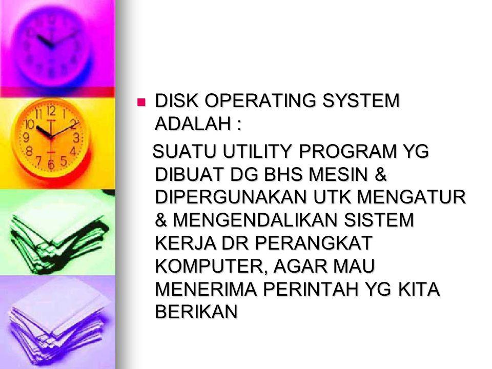 DISK OPERATING SYSTEM ADALAH : DISK OPERATING SYSTEM ADALAH : SUATU UTILITY PROGRAM YG DIBUAT DG BHS MESIN & DIPERGUNAKAN UTK MENGATUR & MENGENDALIKAN