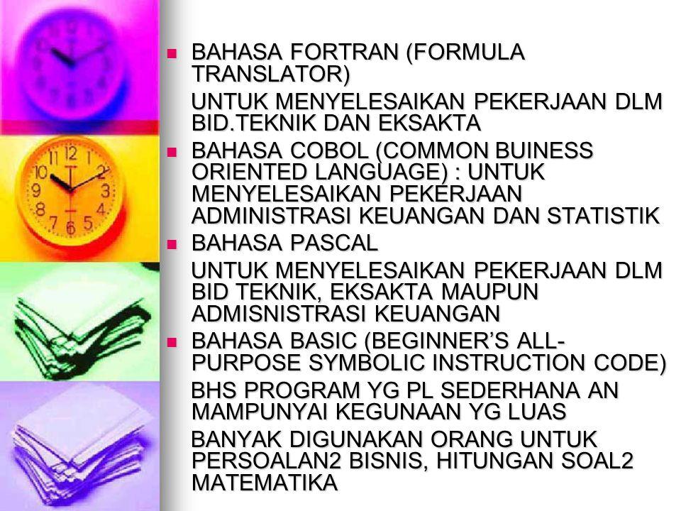BAHASA FORTRAN (FORMULA TRANSLATOR) BAHASA FORTRAN (FORMULA TRANSLATOR) UNTUK MENYELESAIKAN PEKERJAAN DLM BID.TEKNIK DAN EKSAKTA UNTUK MENYELESAIKAN PEKERJAAN DLM BID.TEKNIK DAN EKSAKTA BAHASA COBOL (COMMON BUINESS ORIENTED LANGUAGE) : UNTUK MENYELESAIKAN PEKERJAAN ADMINISTRASI KEUANGAN DAN STATISTIK BAHASA COBOL (COMMON BUINESS ORIENTED LANGUAGE) : UNTUK MENYELESAIKAN PEKERJAAN ADMINISTRASI KEUANGAN DAN STATISTIK BAHASA PASCAL BAHASA PASCAL UNTUK MENYELESAIKAN PEKERJAAN DLM BID TEKNIK, EKSAKTA MAUPUN ADMISNISTRASI KEUANGAN UNTUK MENYELESAIKAN PEKERJAAN DLM BID TEKNIK, EKSAKTA MAUPUN ADMISNISTRASI KEUANGAN BAHASA BASIC (BEGINNER'S ALL- PURPOSE SYMBOLIC INSTRUCTION CODE) BAHASA BASIC (BEGINNER'S ALL- PURPOSE SYMBOLIC INSTRUCTION CODE) BHS PROGRAM YG PL SEDERHANA AN MAMPUNYAI KEGUNAAN YG LUAS BHS PROGRAM YG PL SEDERHANA AN MAMPUNYAI KEGUNAAN YG LUAS BANYAK DIGUNAKAN ORANG UNTUK PERSOALAN2 BISNIS, HITUNGAN SOAL2 MATEMATIKA BANYAK DIGUNAKAN ORANG UNTUK PERSOALAN2 BISNIS, HITUNGAN SOAL2 MATEMATIKA
