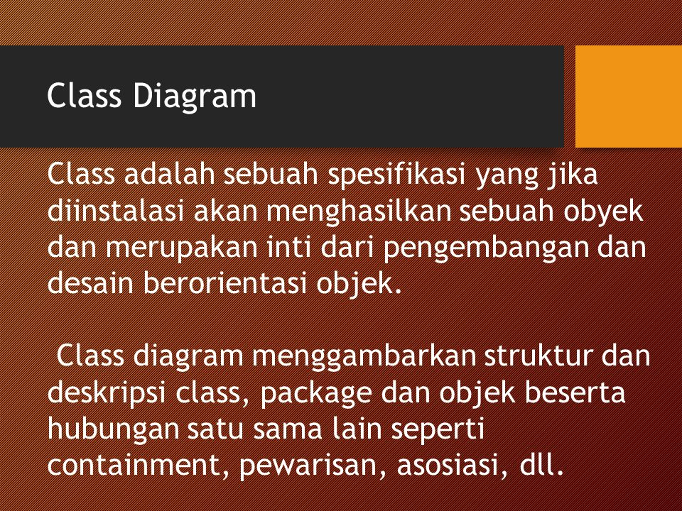 Class Diagram Class adalah sebuah spesifikasi yang jika diinstalasi akan menghasilkan sebuah obyek dan merupakan inti dari pengembangan dan desain ber