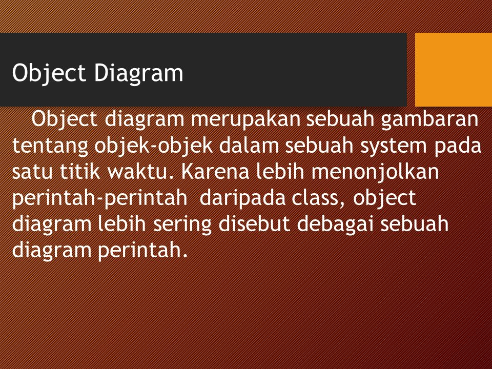 Object Diagram Object diagram merupakan sebuah gambaran tentang objek-objek dalam sebuah system pada satu titik waktu. Karena lebih menonjolkan perint