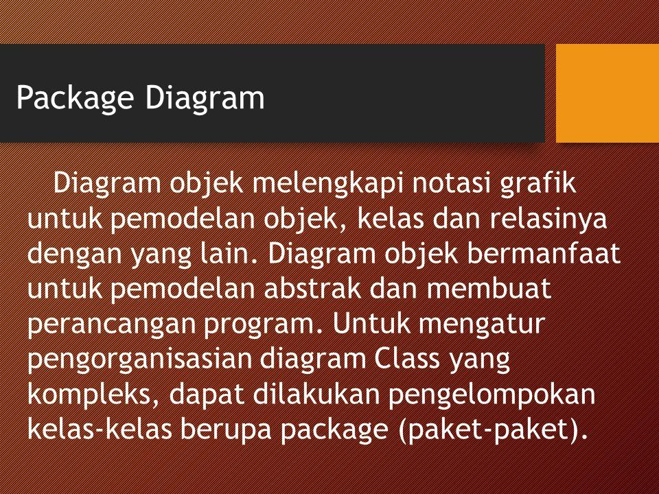 Package Diagram Diagram objek melengkapi notasi grafik untuk pemodelan objek, kelas dan relasinya dengan yang lain. Diagram objek bermanfaat untuk pem