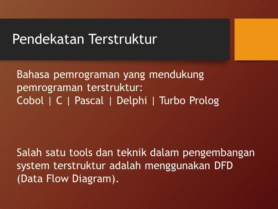 Pendekatan Terstruktur Bahasa pemrograman yang mendukung pemrograman terstruktur: Cobol | C | Pascal | Delphi | Turbo Prolog Salah satu tools dan teknik dalam pengembangan system terstruktur adalah menggunakan DFD (Data Flow Diagram).