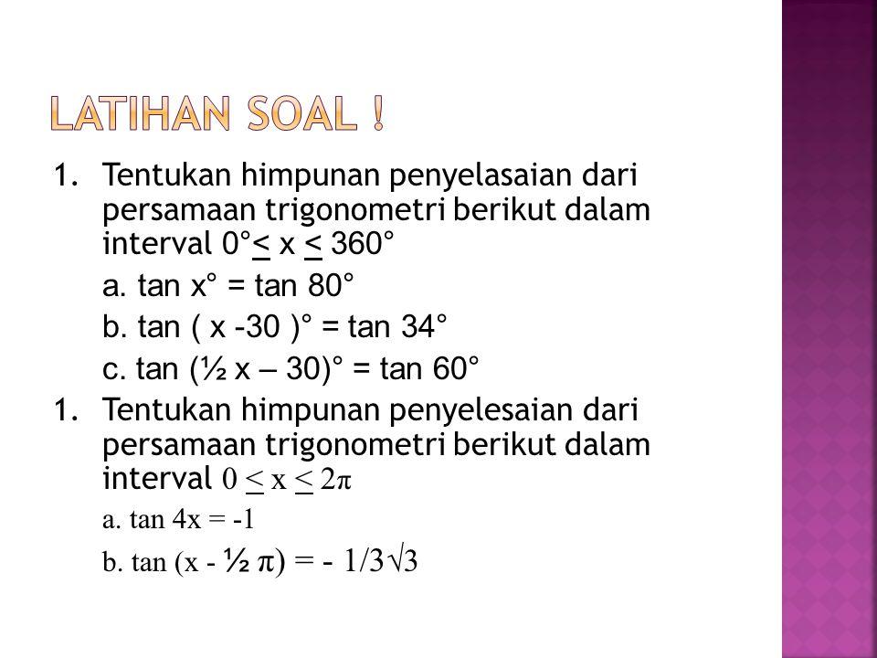2.tan 1/3 x = √3, jika x dalam interval 0 < x < 2 π Jawab : tan 1/3 x = √3 (tan 60 °) tan 1/3 x = tan 1/3 π tan 1/3 x = 1/3 π + 2k.π x = π + 6k.π Jika k = 0, x = π + 6.0.π x = π Jika k = 1, x = π + 6.1.π x = 7 π (tidak memenuhi karena melebihi interval) Jadi, himpunan penyelesaian dari persamaan t an 1/3 x = tan √3 dalam interval 0 < x < 2 π adalah HP = { π }