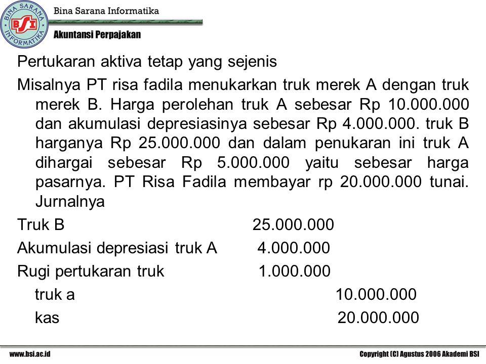 Pertukaran aktiva tetap yang sejenis Misalnya PT risa fadila menukarkan truk merek A dengan truk merek B. Harga perolehan truk A sebesar Rp 10.000.000