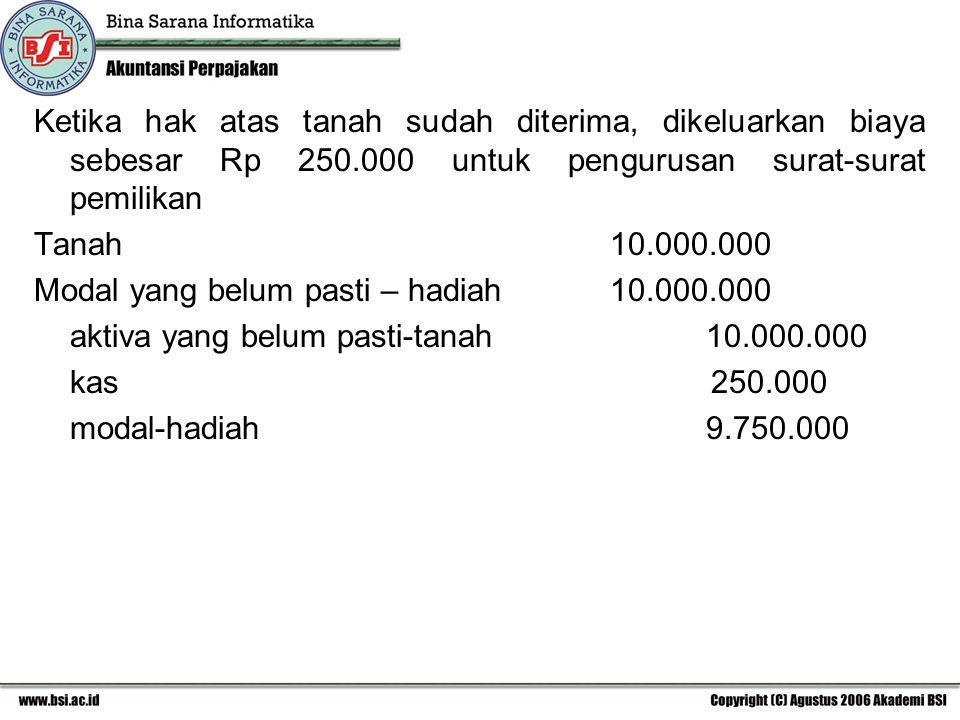 Ketika hak atas tanah sudah diterima, dikeluarkan biaya sebesar Rp 250.000 untuk pengurusan surat-surat pemilikan Tanah10.000.000 Modal yang belum pasti – hadiah10.000.000 aktiva yang belum pasti-tanah10.000.000 kas 250.000 modal-hadiah9.750.000