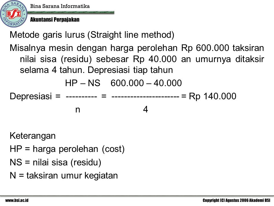 Metode garis lurus (Straight line method) Misalnya mesin dengan harga perolehan Rp 600.000 taksiran nilai sisa (residu) sebesar Rp 40.000 an umurnya ditaksir selama 4 tahun.