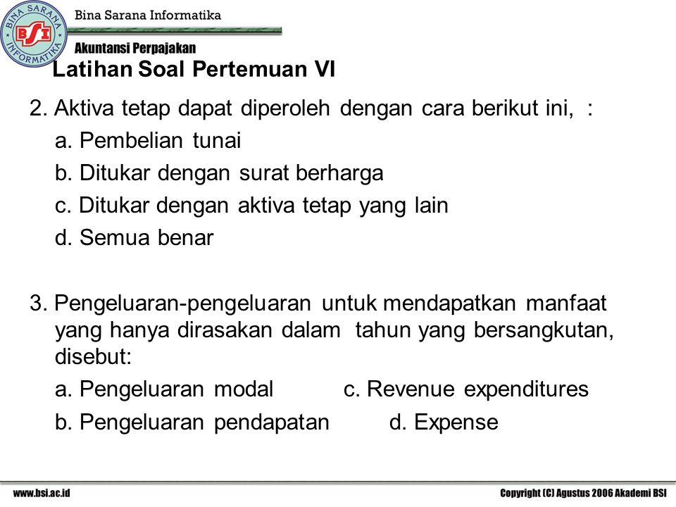 Latihan Soal Pertemuan VI 2. Aktiva tetap dapat diperoleh dengan cara berikut ini, : a. Pembelian tunai b. Ditukar dengan surat berharga c. Ditukar de