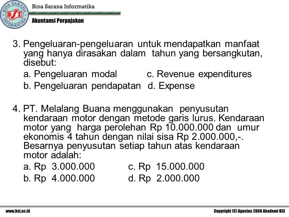 3. Pengeluaran-pengeluaran untuk mendapatkan manfaat yang hanya dirasakan dalam tahun yang bersangkutan, disebut: a. Pengeluaran modal c. Revenue expe