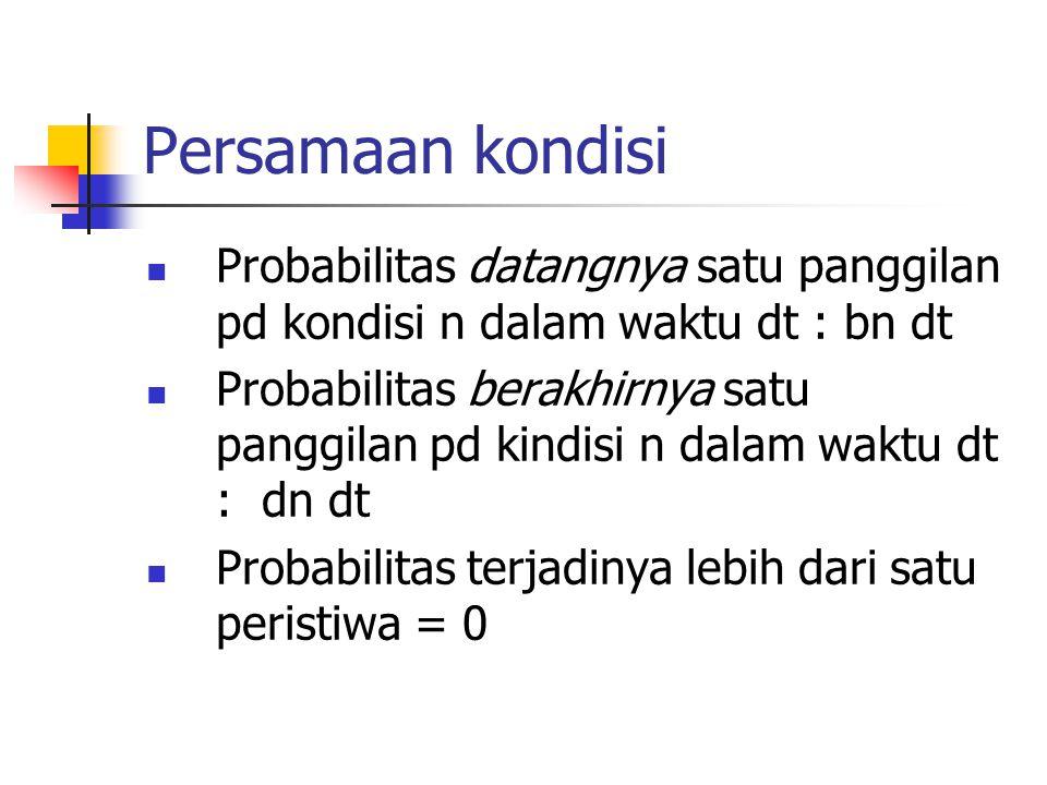Persamaan kondisi Probabilitas datangnya satu panggilan pd kondisi n dalam waktu dt : bn dt Probabilitas berakhirnya satu panggilan pd kindisi n dalam waktu dt : dn dt Probabilitas terjadinya lebih dari satu peristiwa = 0